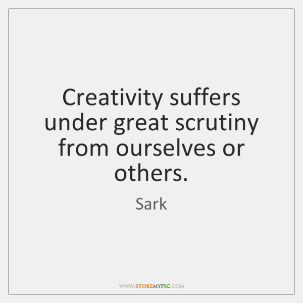 Creativity suffers under great scrutiny from ourselves or others.