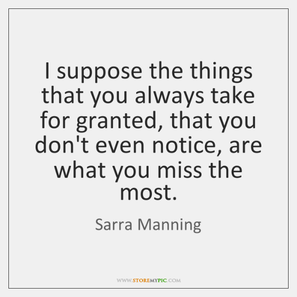 I suppose the things that you always take for granted, that you ...