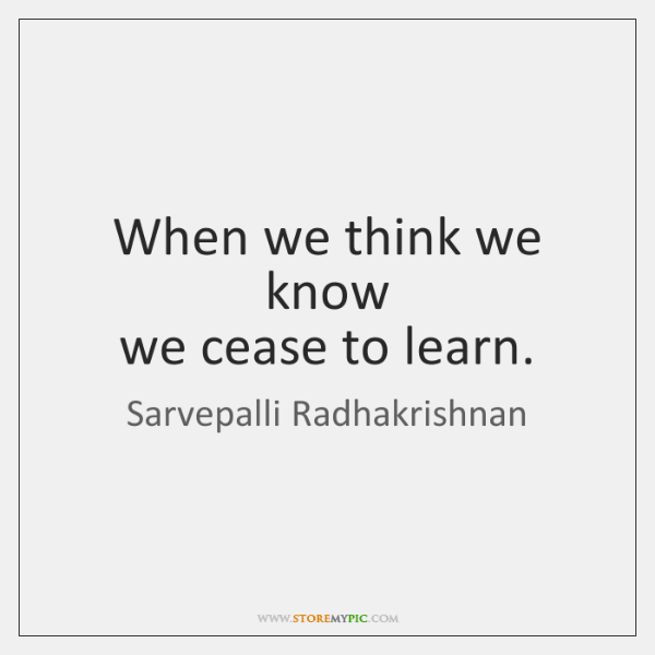When we think we know   we cease to learn.