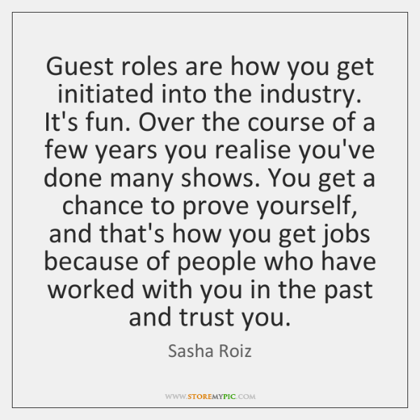 Guest roles are how you get initiated into the industry. It's fun. ...
