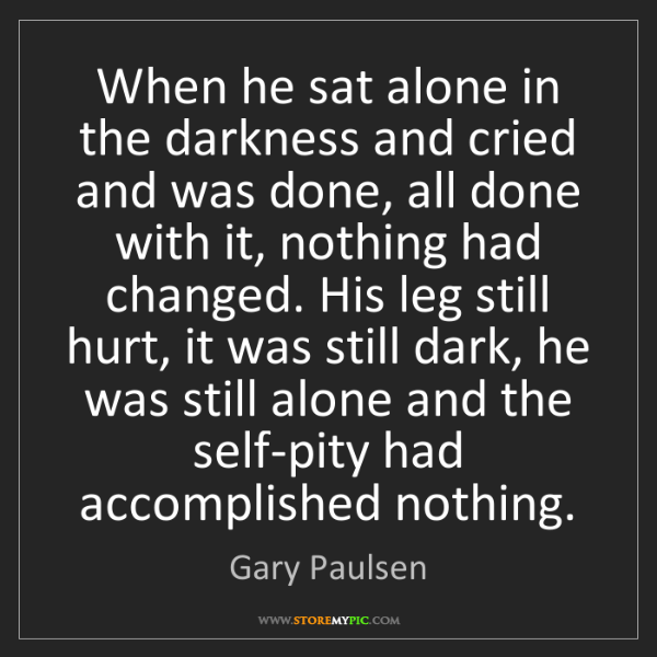 Gary Paulsen: When he sat alone in the darkness and cried and was done,...