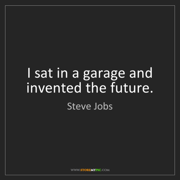 Steve Jobs: I sat in a garage and invented the future.