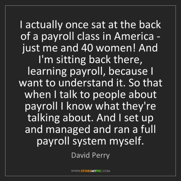 David Perry: I actually once sat at the back of a payroll class in...