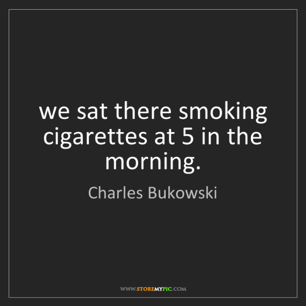 Charles Bukowski: we sat there smoking cigarettes at 5 in the morning.