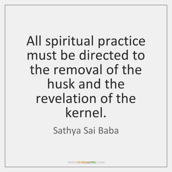 All spiritual practice must be directed to the removal of the husk ...