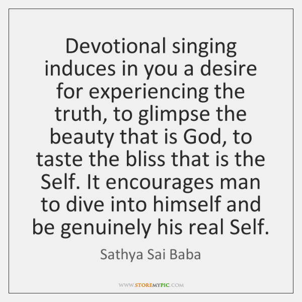 Devotional singing induces in you a desire for experiencing the truth, to ...