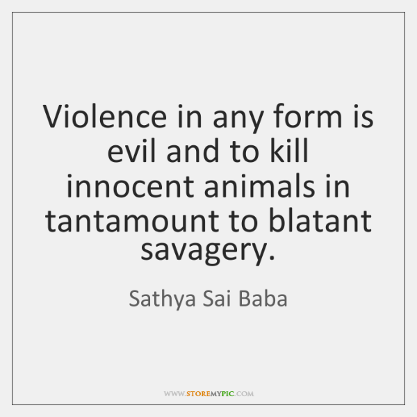 Violence in any form is evil and to kill innocent animals in ...
