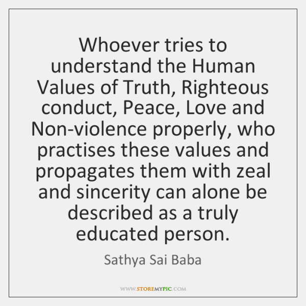 Whoever tries to understand the Human Values of Truth, Righteous conduct, Peace, ...