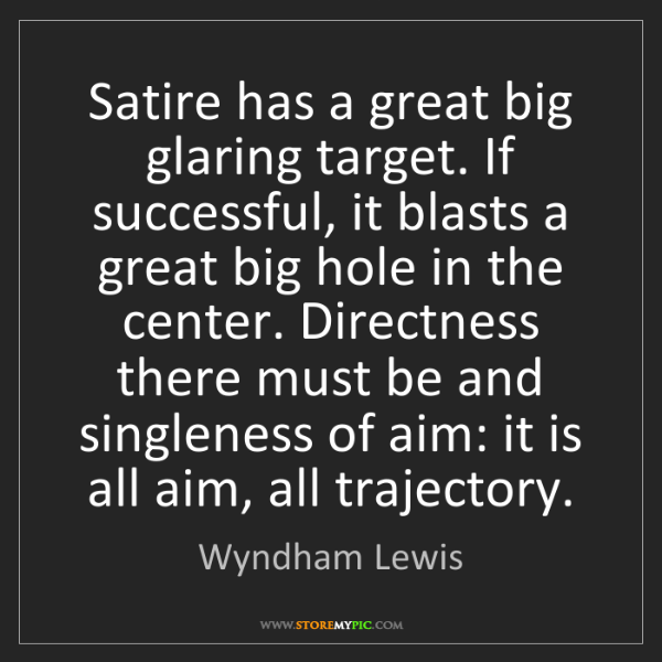 Wyndham Lewis: Satire has a great big glaring target. If successful,...
