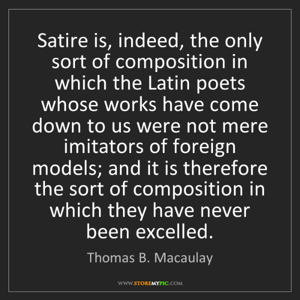 Thomas B. Macaulay: Satire is, indeed, the only sort of composition in which...