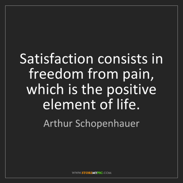 Arthur Schopenhauer: Satisfaction consists in freedom from pain, which is...