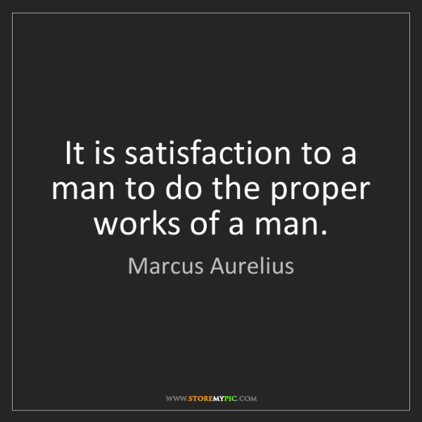Marcus Aurelius: It is satisfaction to a man to do the proper works of...