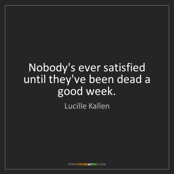 Lucille Kallen: Nobody's ever satisfied until they've been dead a good...
