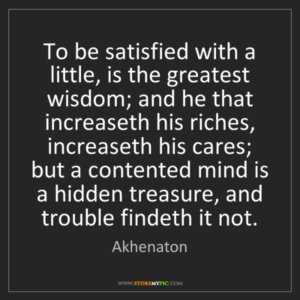 Akhenaton: To be satisfied with a little, is the greatest wisdom;...