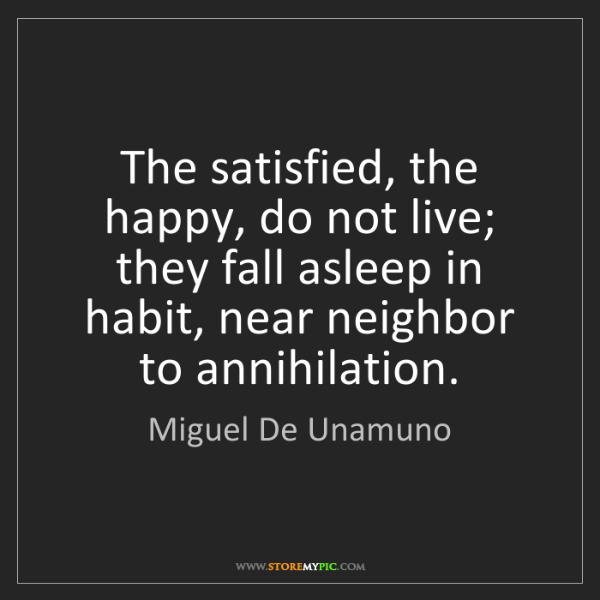 Miguel De Unamuno: The satisfied, the happy, do not live; they fall asleep...
