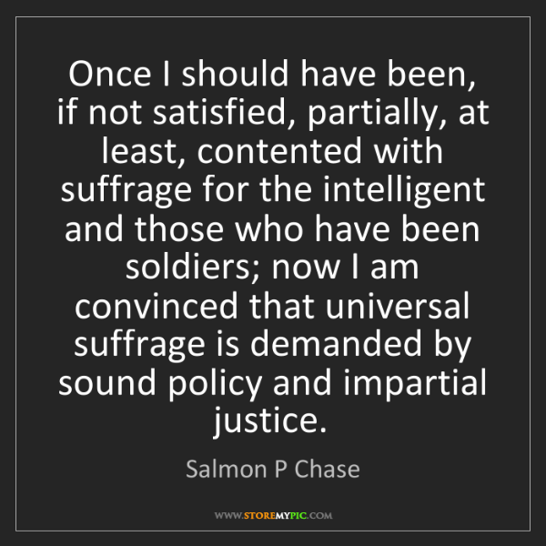 Salmon P Chase: Once I should have been, if not satisfied, partially,...