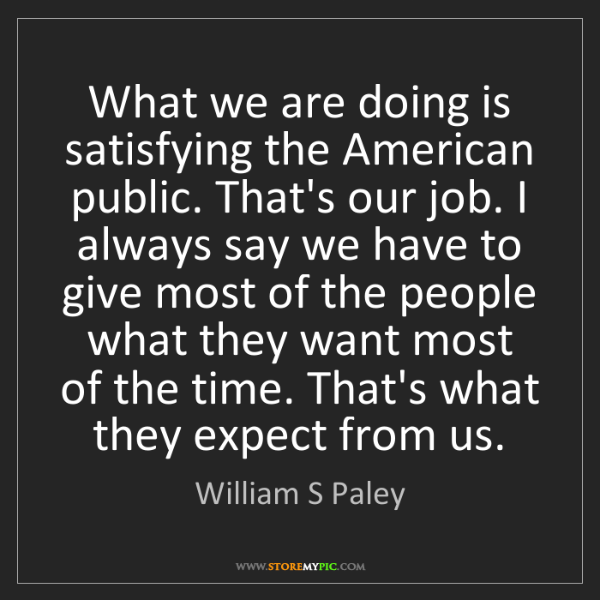 William S Paley: What we are doing is satisfying the American public....