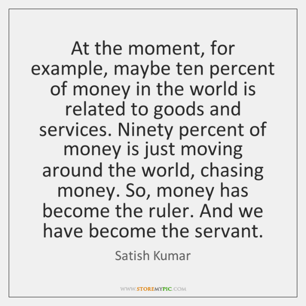 At the moment, for example, maybe ten percent of money in the ...