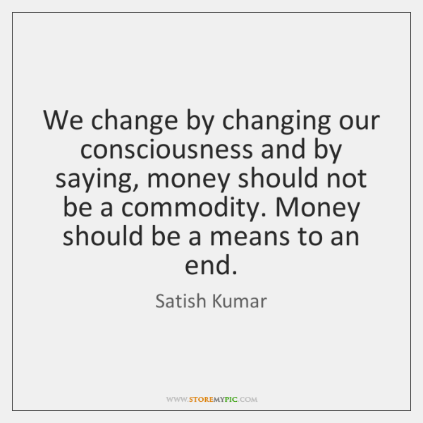 We change by changing our consciousness and by saying, money should not ...