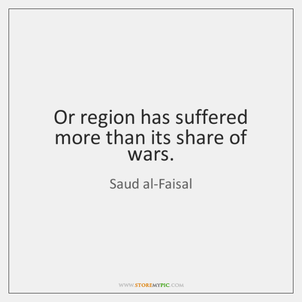 Or region has suffered more than its share of wars.