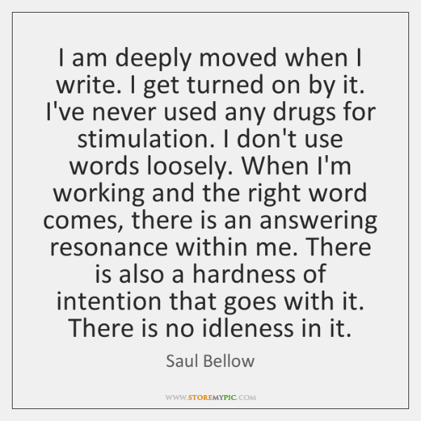 I am deeply moved when I write. I get turned on by ...
