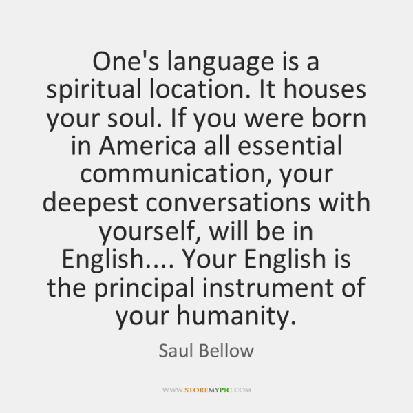 One's language is a spiritual location. It houses your soul. If you ...
