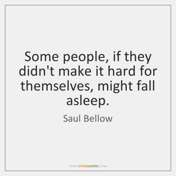 Some people, if they didn't make it hard for themselves, might fall ...