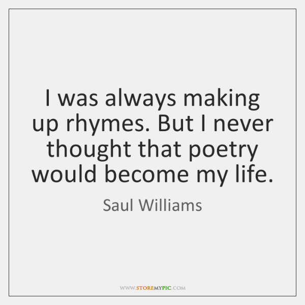 I was always making up rhymes. But I never thought that poetry ...