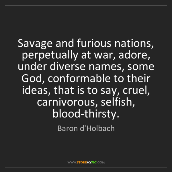 Baron d'Holbach: Savage and furious nations, perpetually at war, adore,...
