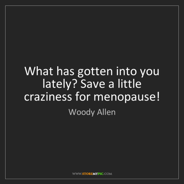 Woody Allen: What has gotten into you lately? Save a little craziness...