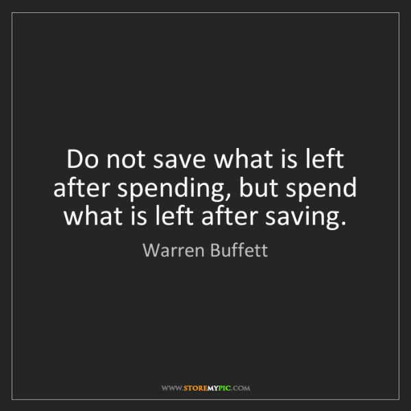 Warren Buffett: Do not save what is left after spending, but spend what...