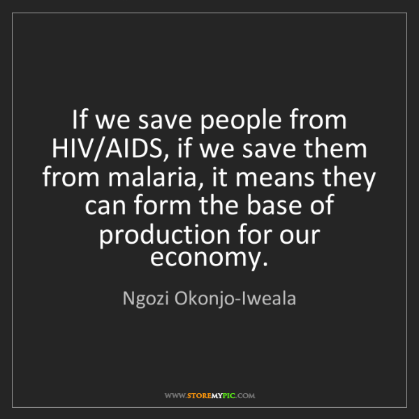 Ngozi Okonjo-Iweala: If we save people from HIV/AIDS, if we save them from...