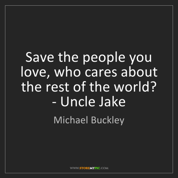 Michael Buckley: Save the people you love, who cares about the rest of...