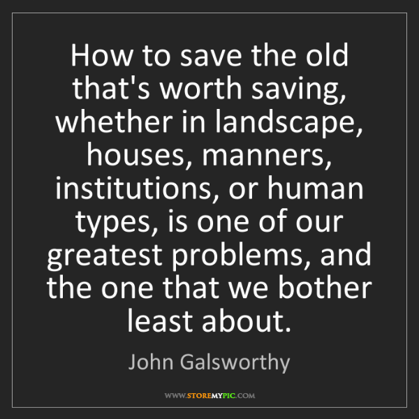 John Galsworthy: How to save the old that's worth saving, whether in landscape,...