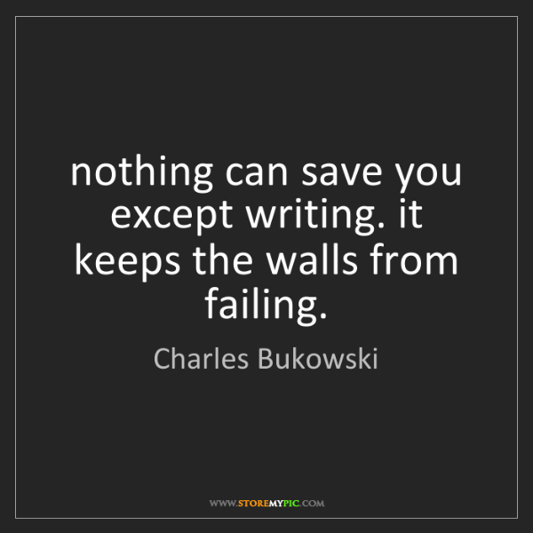 Charles Bukowski: nothing can save you except writing. it keeps the walls...