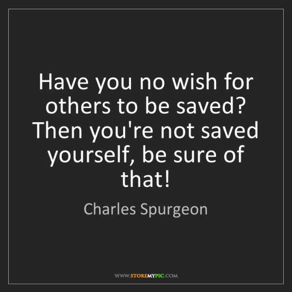 Charles Spurgeon: Have you no wish for others to be saved? Then you're...