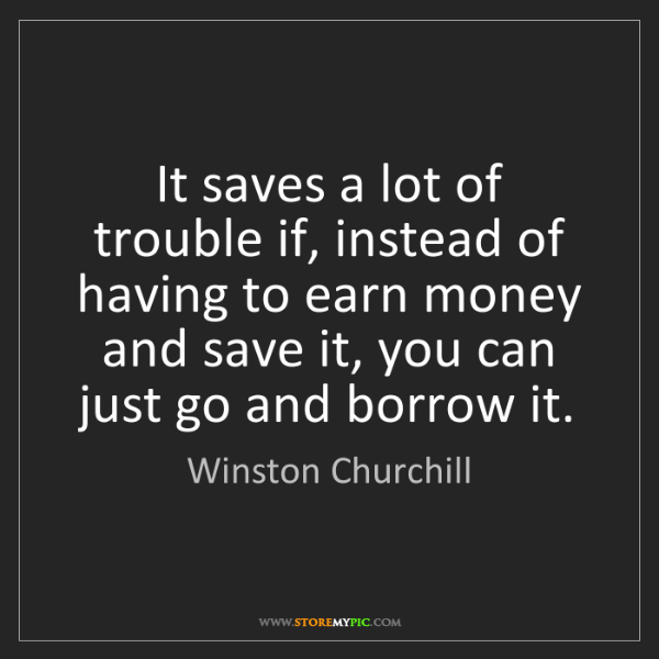 Winston Churchill: It saves a lot of trouble if, instead of having to earn...