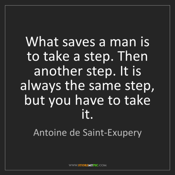 Antoine de Saint-Exupery: What saves a man is to take a step. Then another step....