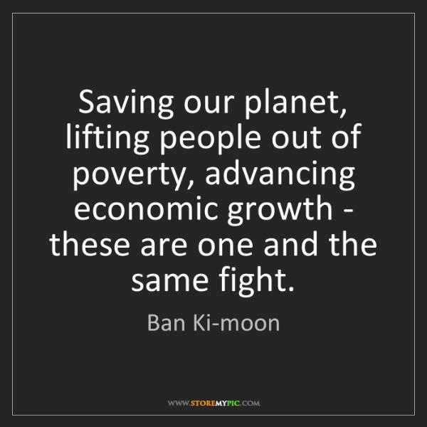 Ban Ki-moon: Saving our planet, lifting people out of poverty, advancing...