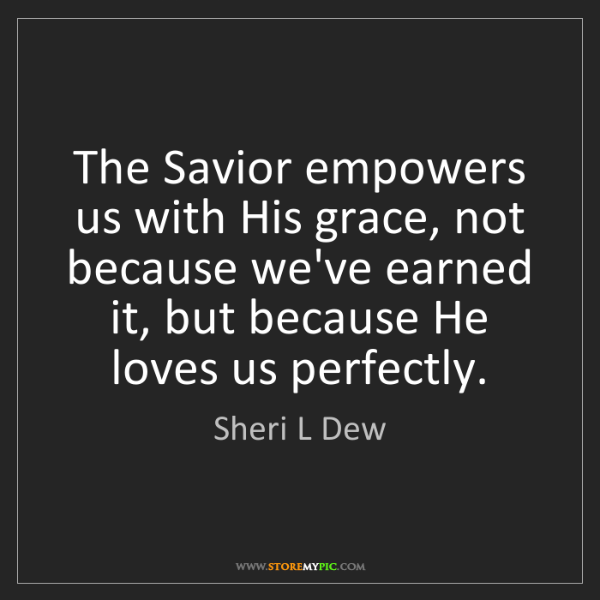 Sheri L Dew: The Savior empowers us with His grace, not because we've...