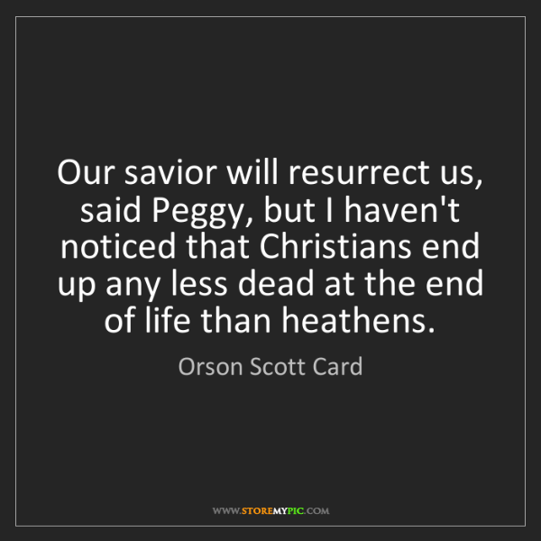 Orson Scott Card: Our savior will resurrect us, said Peggy, but I haven't...
