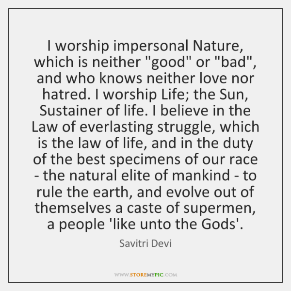 """I worship impersonal Nature, which is neither """"good"""" or """"bad"""", and who ..."""