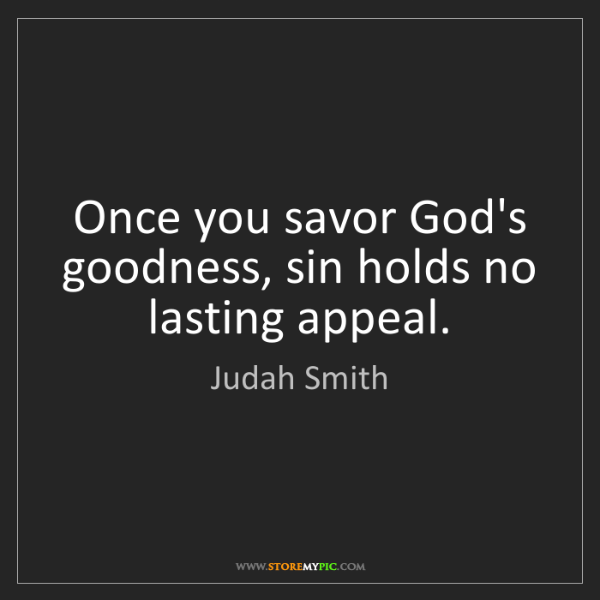 Judah Smith: Once you savor God's goodness, sin holds no lasting appeal.
