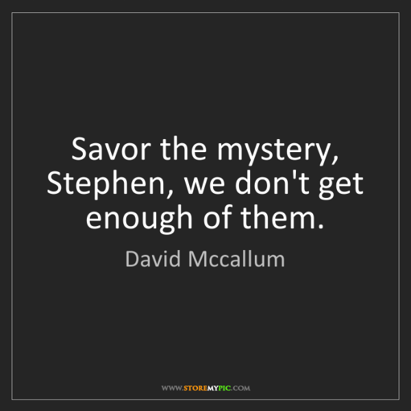 David Mccallum: Savor the mystery, Stephen, we don't get enough of them.