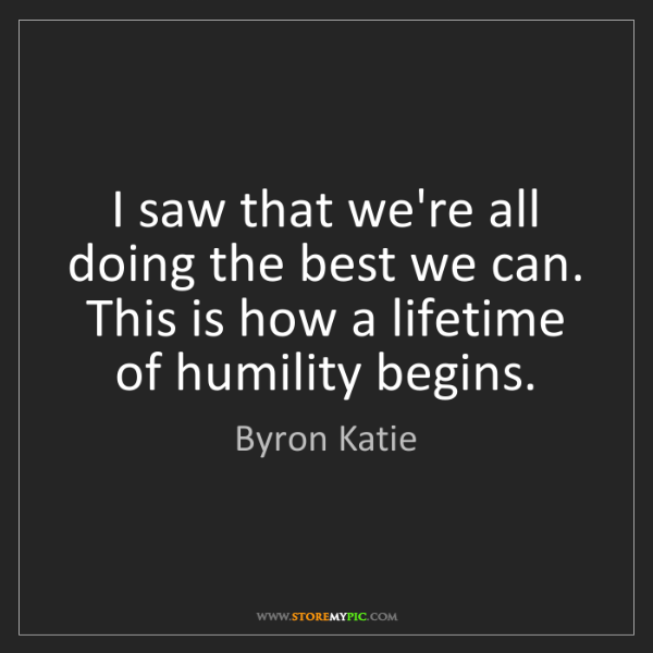 Byron Katie: I saw that we're all doing the best we can. This is how...