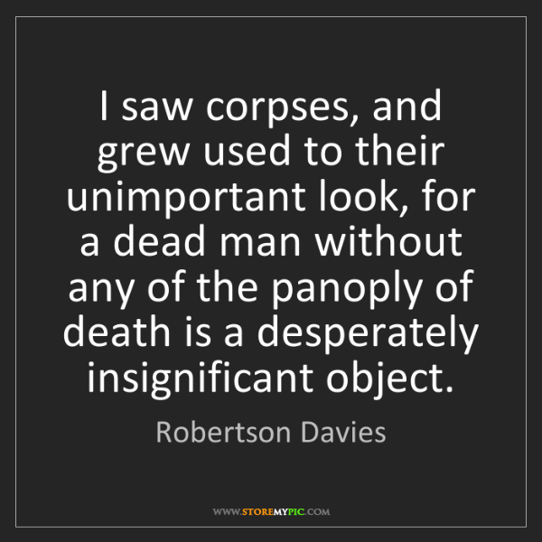 Robertson Davies: I saw corpses, and grew used to their unimportant look,...