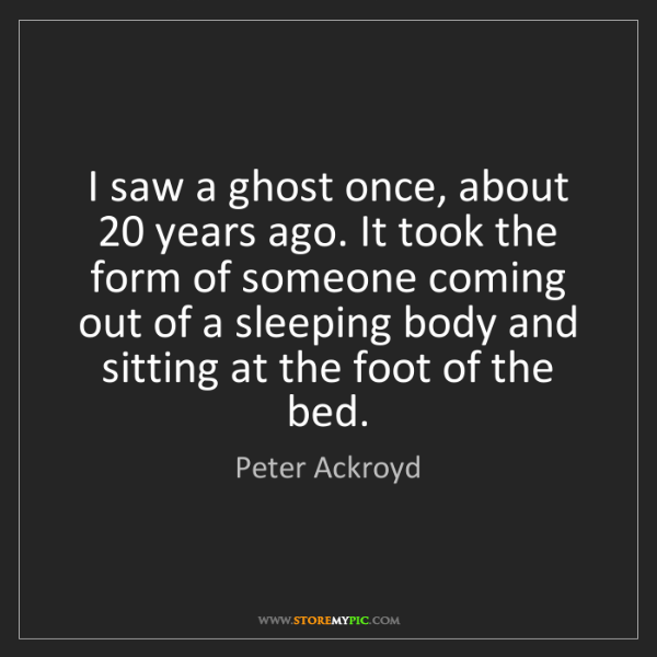 Peter Ackroyd: I saw a ghost once, about 20 years ago. It took the form...