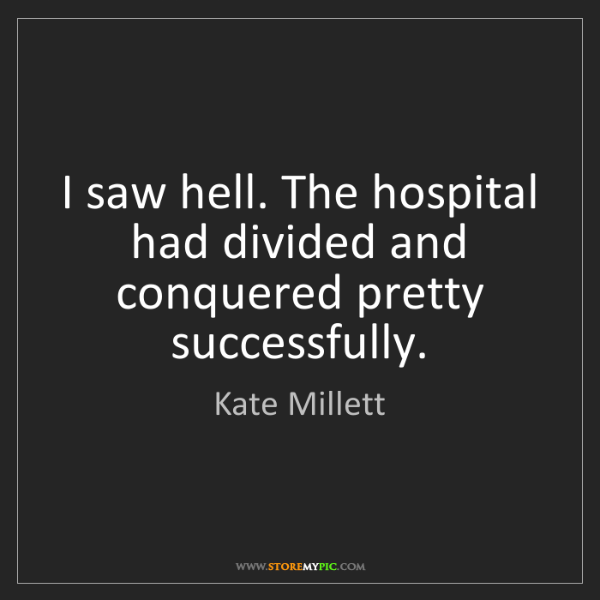 Kate Millett: I saw hell. The hospital had divided and conquered pretty...