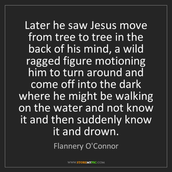 Flannery O'Connor: Later he saw Jesus move from tree to tree in the back...