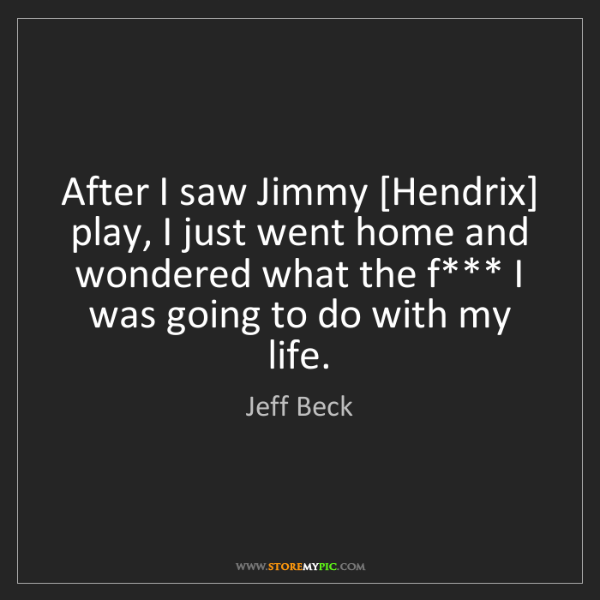 Jeff Beck: After I saw Jimmy [Hendrix] play, I just went home and...